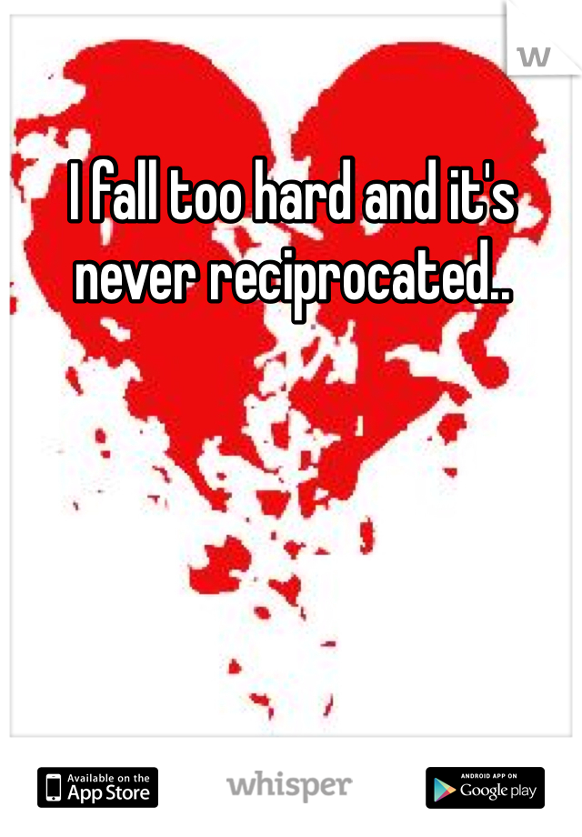 I fall too hard and it's never reciprocated..