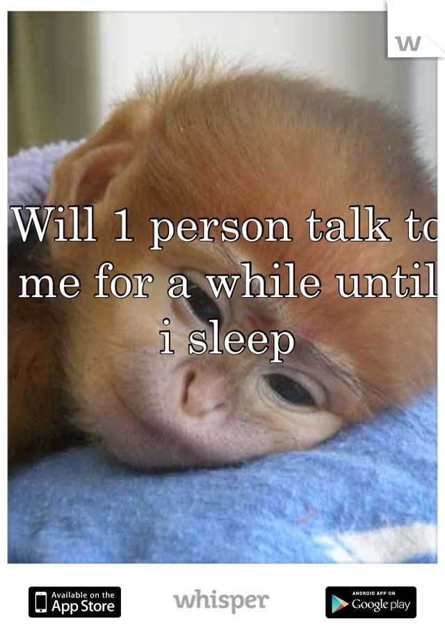Will 1 person talk to me for a while until i sleep