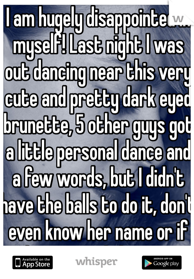 I am hugely disappointed in myself! Last night I was out dancing near this very cute and pretty dark eyed brunette, 5 other guys got a little personal dance and a few words, but I didn't have the balls to do it, don't even know her name or if she was English or not!
