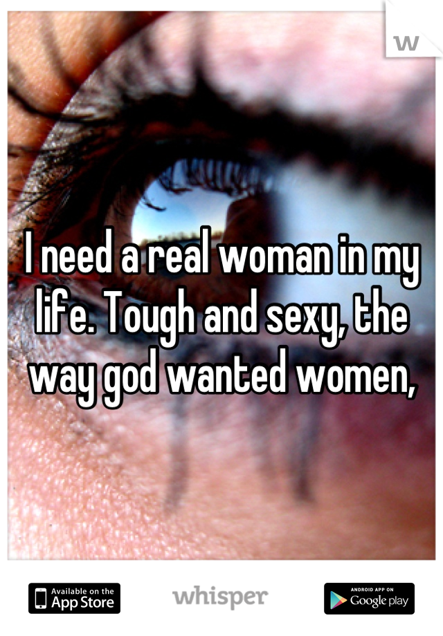 I need a real woman in my life. Tough and sexy, the way god wanted women,