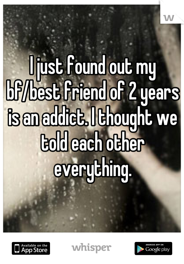 I just found out my bf/best friend of 2 years is an addict. I thought we told each other everything.