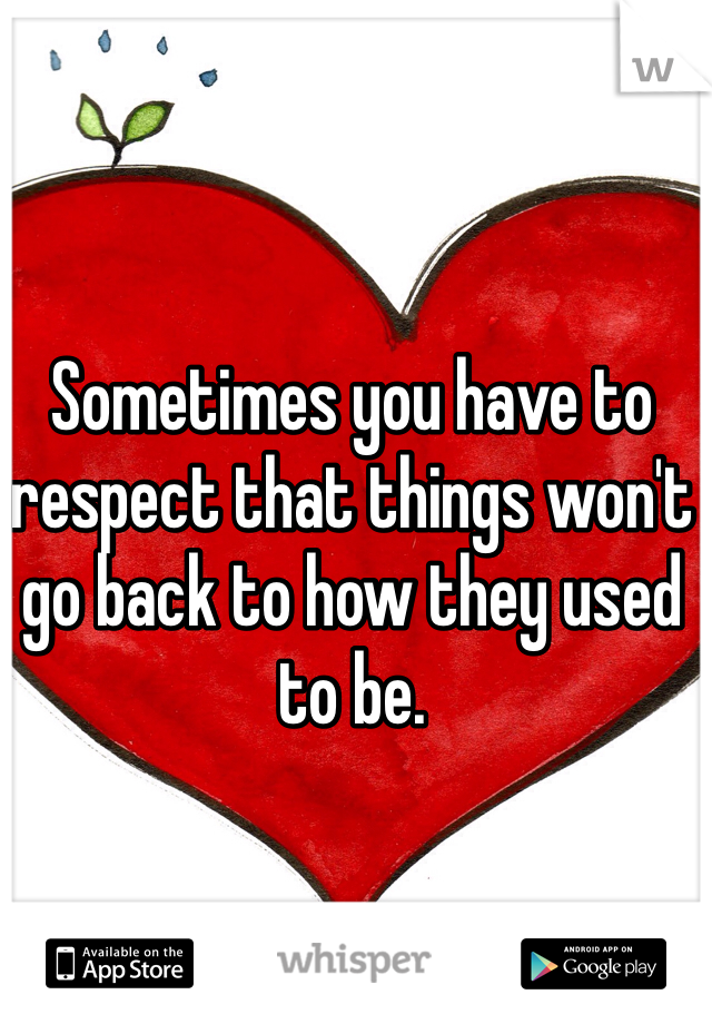 Sometimes you have to respect that things won't go back to how they used to be.