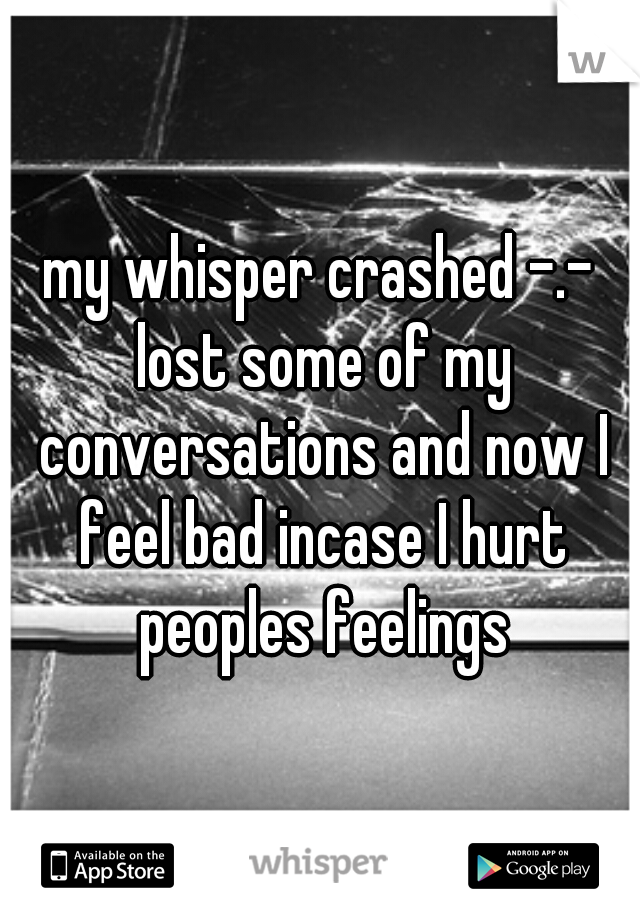 my whisper crashed -.- lost some of my conversations and now I feel bad incase I hurt peoples feelings