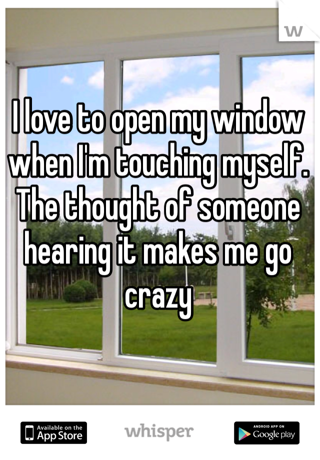 I love to open my window when I'm touching myself. The thought of someone hearing it makes me go crazy