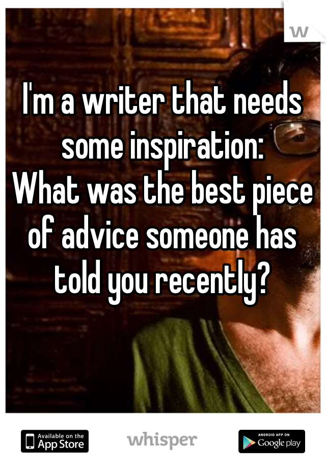 I'm a writer that needs some inspiration:  What was the best piece of advice someone has told you recently?