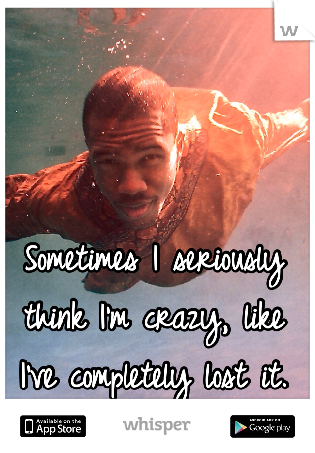Sometimes I seriously think I'm crazy, like I've completely lost it.