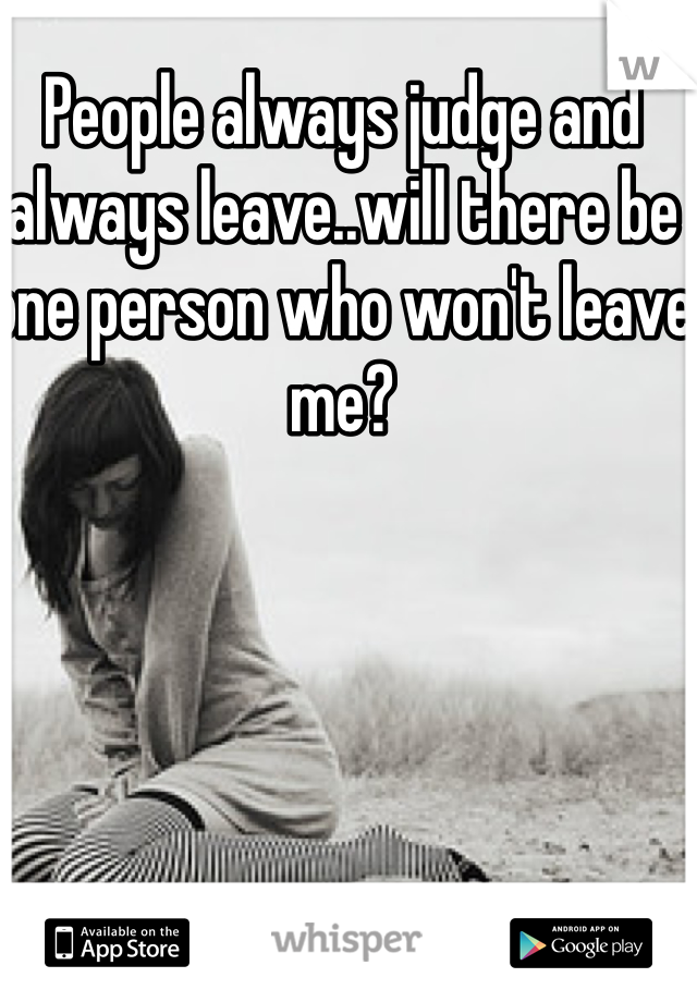 People always judge and always leave..will there be one person who won't leave me?