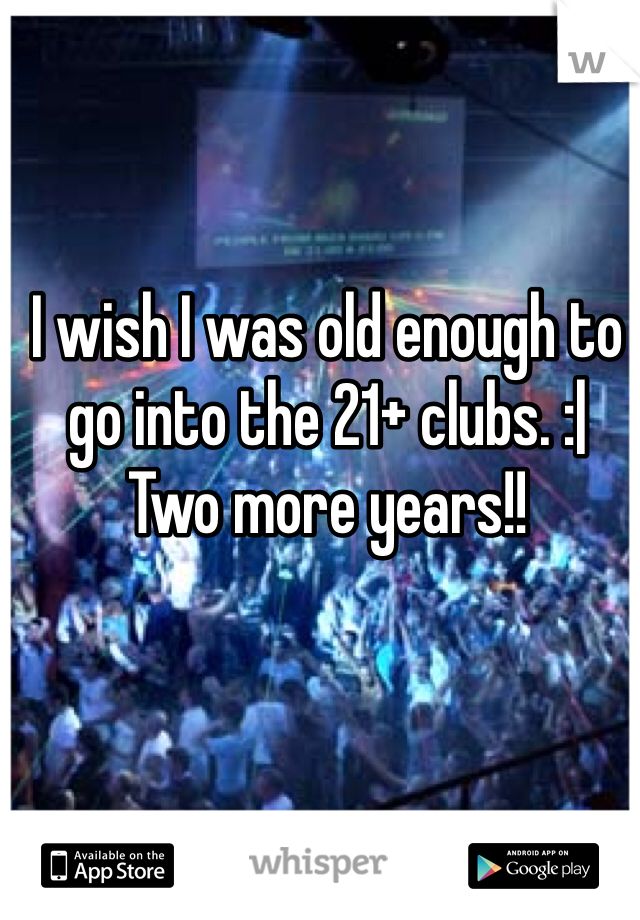 I wish I was old enough to go into the 21+ clubs. :   Two more years!!