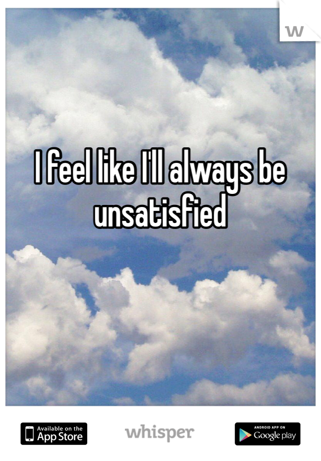 I feel like I'll always be unsatisfied