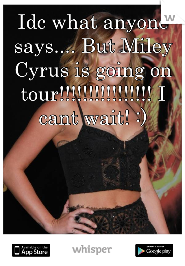 Idc what anyone says.... But Miley Cyrus is going on tour!!!!!!!!!!!!!!!! I cant wait! :)