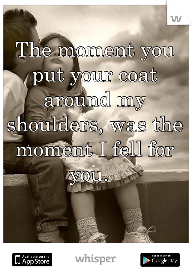 The moment you put your coat around my shoulders, was the moment I fell for you.