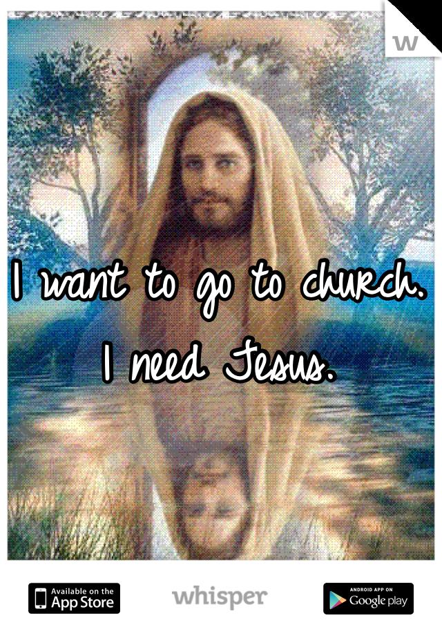 I want to go to church.  I need Jesus.
