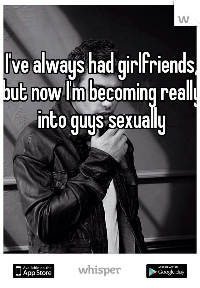 I've always had girlfriends, but now I'm becoming really into guys sexually