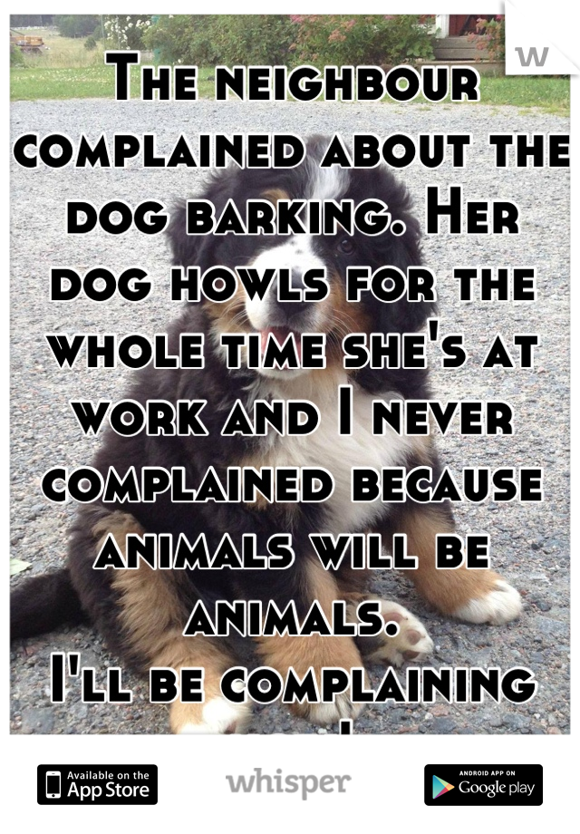 The neighbour complained about the dog barking. Her dog howls for the whole time she's at work and I never complained because animals will be animals. I'll be complaining now!