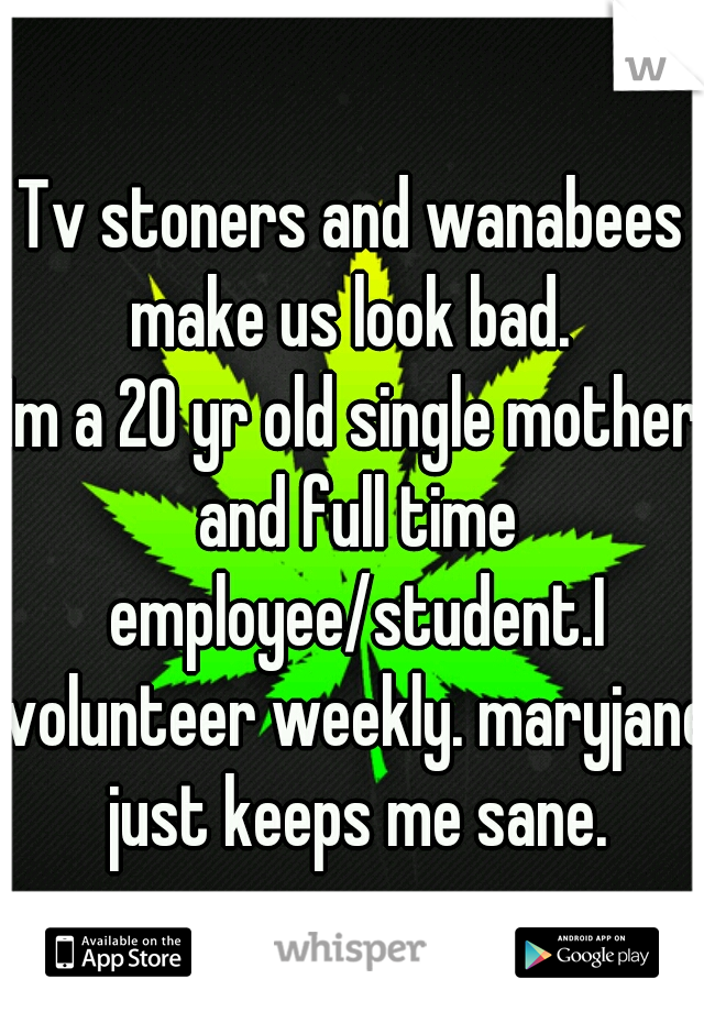 Tv stoners and wanabees make us look bad.  Im a 20 yr old single mother and full time employee/student.I volunteer weekly. maryjane just keeps me sane.