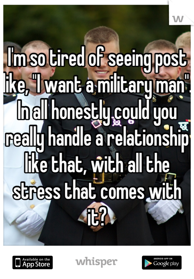 """I'm so tired of seeing post like, """"I want a military man"""". In all honestly could you really handle a relationship like that, with all the stress that comes with it?"""