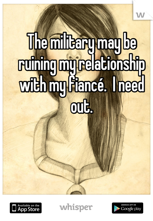 The military may be ruining my relationship with my fiancé.  I need out.