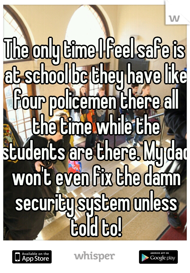 The only time I feel safe is at school bc they have like four policemen there all the time while the students are there. My dad won't even fix the damn security system unless told to!