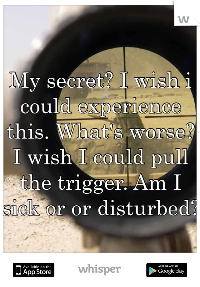 My secret? I wish i could experience this. What's worse? I wish I could pull the trigger. Am I sick or or disturbed?