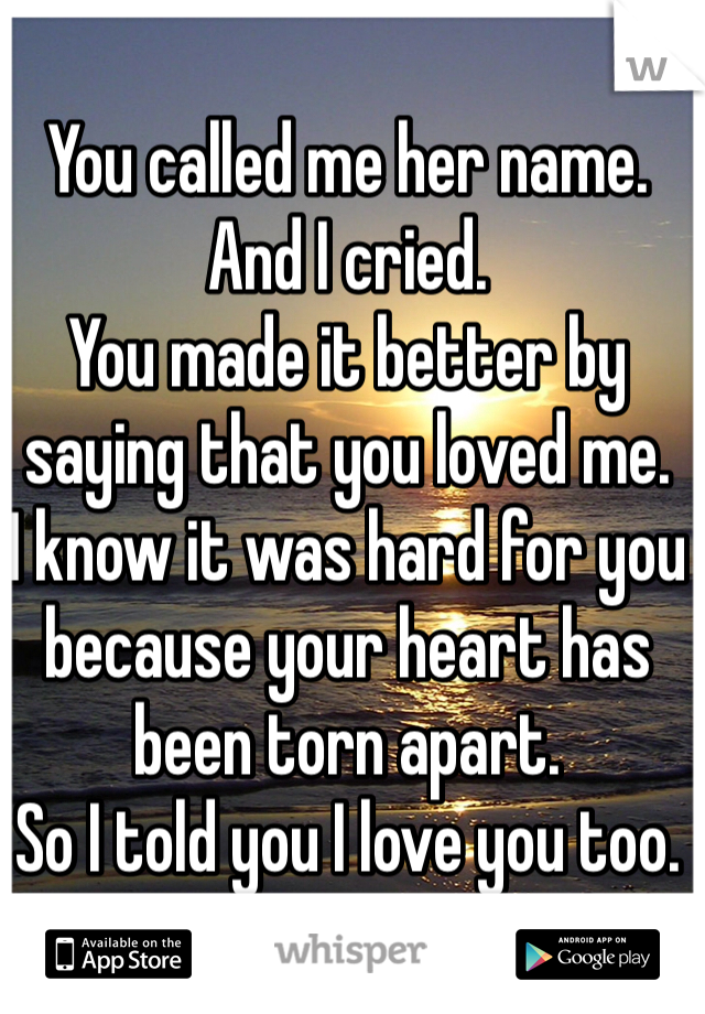 You called me her name. And I cried. You made it better by saying that you loved me. I know it was hard for you because your heart has been torn apart. So I told you I love you too.
