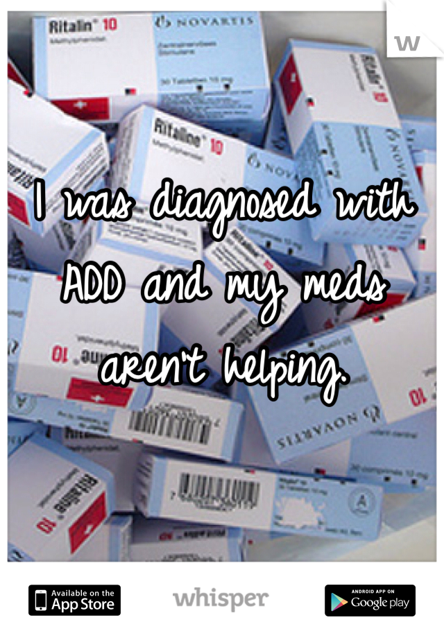 I was diagnosed with ADD and my meds aren't helping.