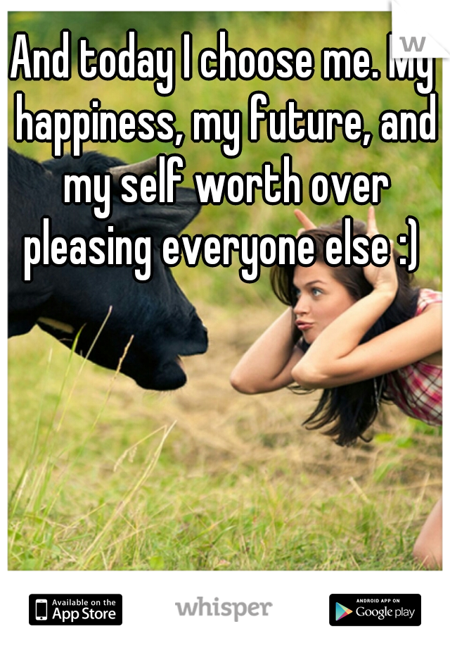 And today I choose me. My happiness, my future, and my self worth over pleasing everyone else :)