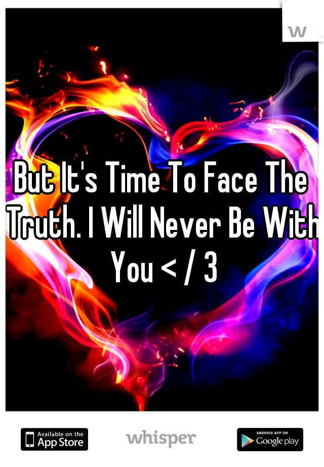 But It's Time To Face The Truth. I Will Never Be With You < / 3