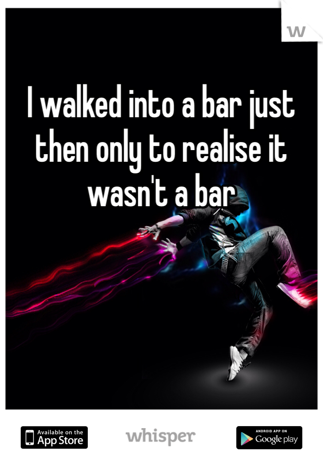 I walked into a bar just then only to realise it wasn't a bar
