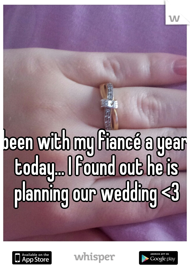 been with my fiancé a year today... I found out he is planning our wedding <3