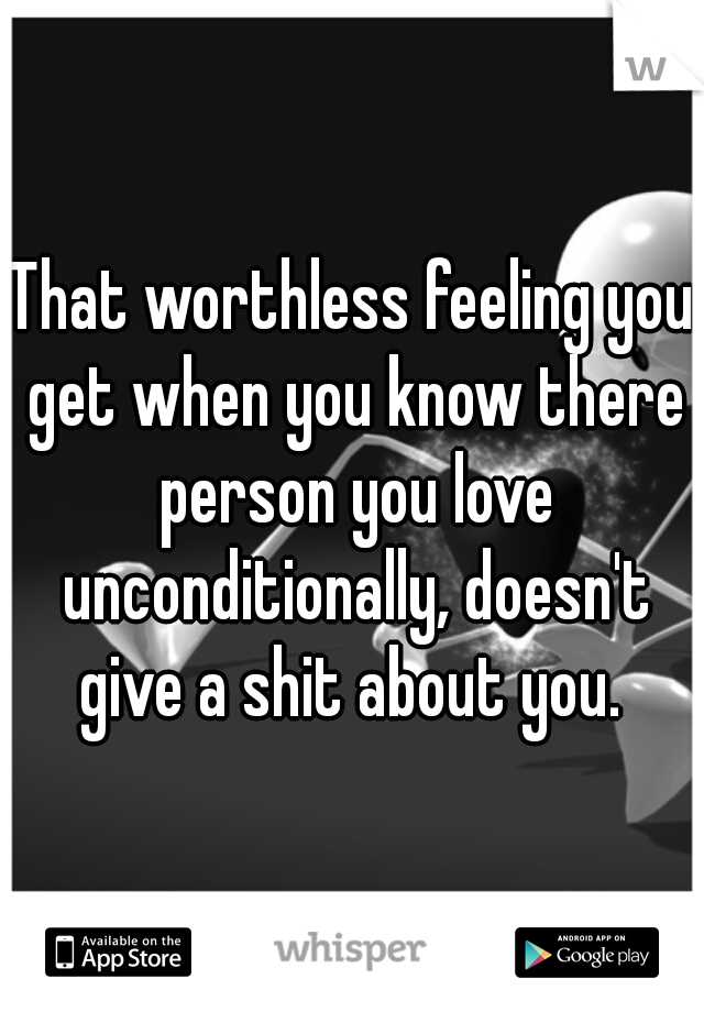 That worthless feeling you get when you know there person you love unconditionally, doesn't give a shit about you.