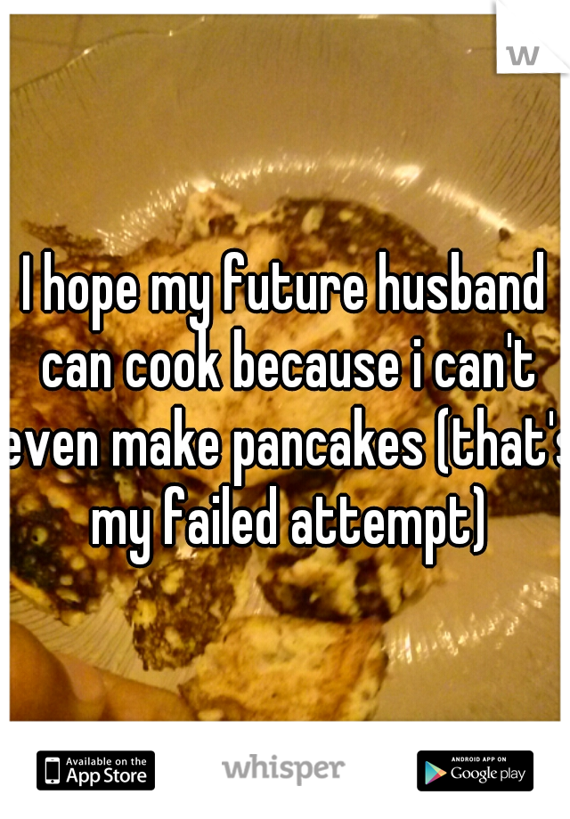 I hope my future husband can cook because i can't even make pancakes (that's my failed attempt)