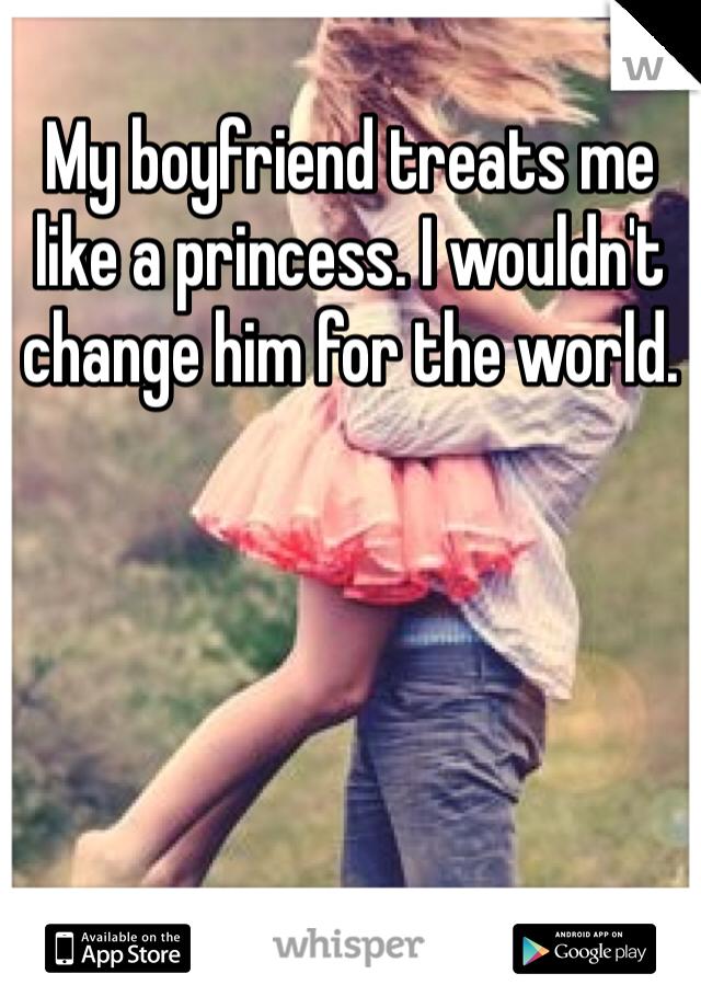 My boyfriend treats me like a princess. I wouldn't change him for the world.