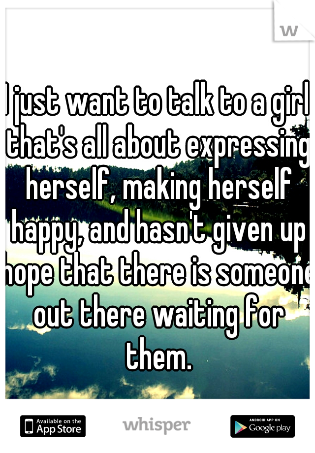 I just want to talk to a girl that's all about expressing herself, making herself happy, and hasn't given up hope that there is someone out there waiting for them.