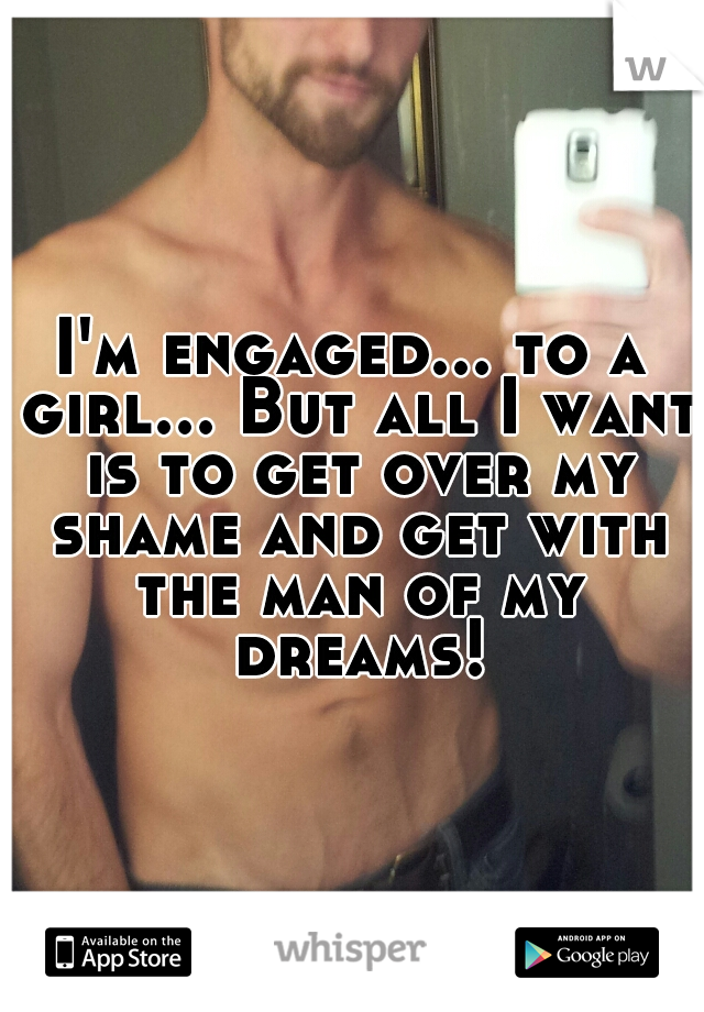 I'm engaged... to a girl... But all I want is to get over my shame and get with the man of my dreams!