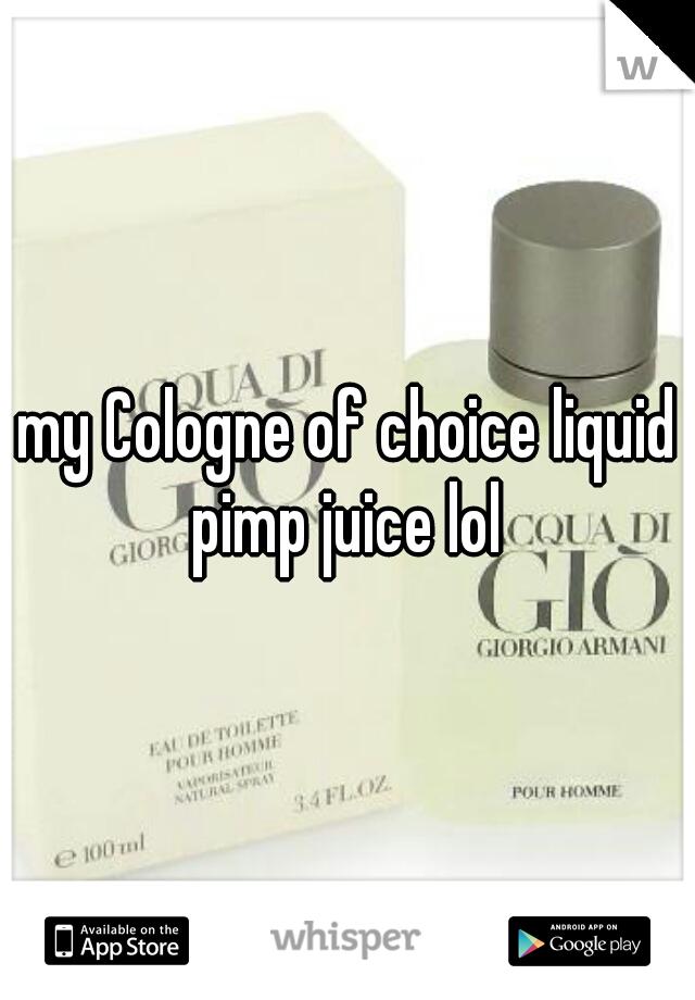my Cologne of choice liquid pimp juice lol