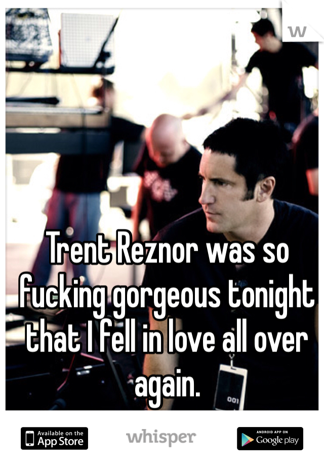 Trent Reznor was so fucking gorgeous tonight that I fell in love all over again.