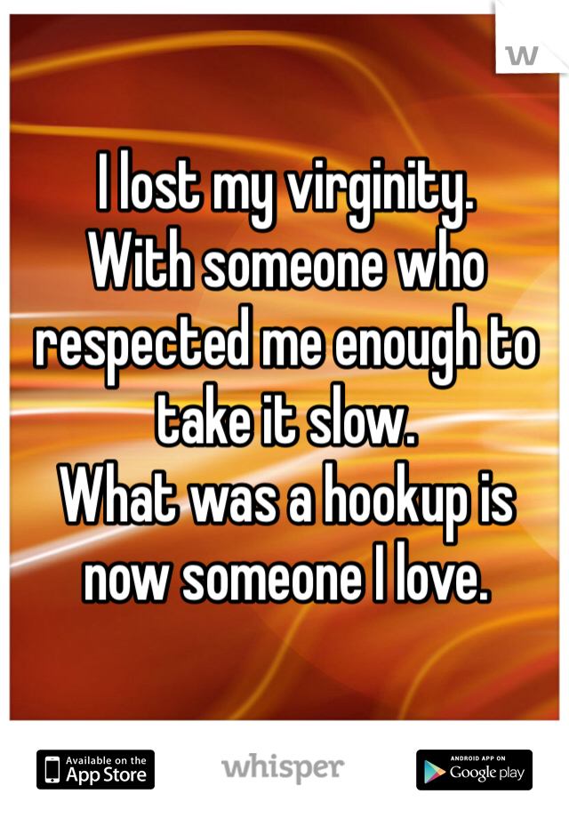 I lost my virginity. With someone who respected me enough to take it slow.  What was a hookup is now someone I love.