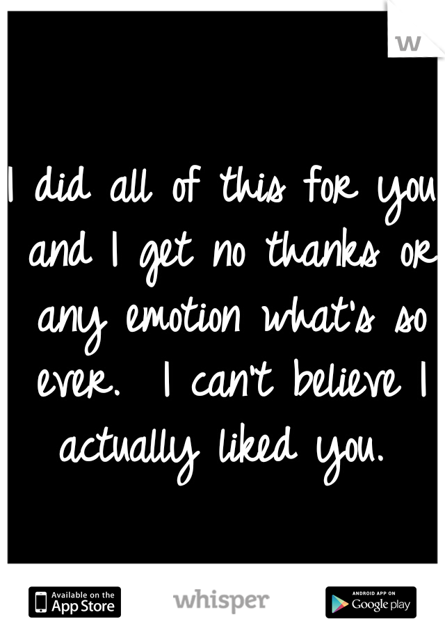 I did all of this for you and I get no thanks or any emotion what's so ever.  I can't believe I actually liked you.