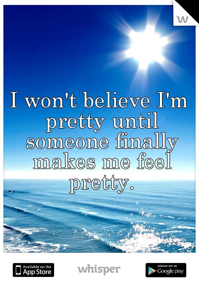 I won't believe I'm pretty until someone finally makes me feel pretty.
