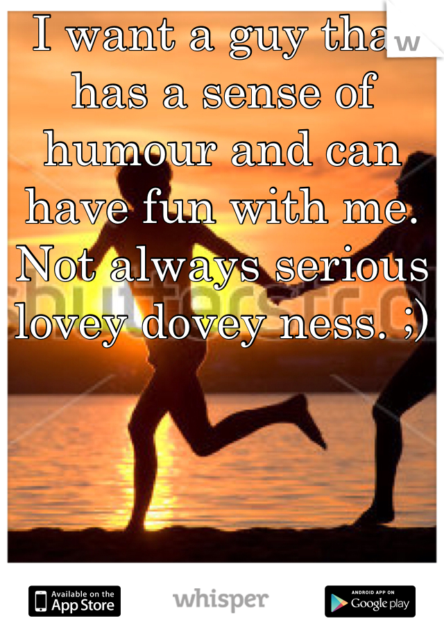 I want a guy that has a sense of humour and can have fun with me. Not always serious lovey dovey ness. ;)