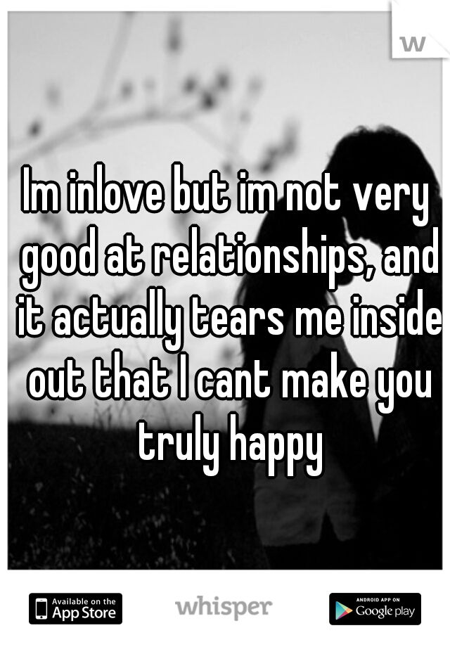 Im inlove but im not very good at relationships, and it actually tears me inside out that I cant make you truly happy