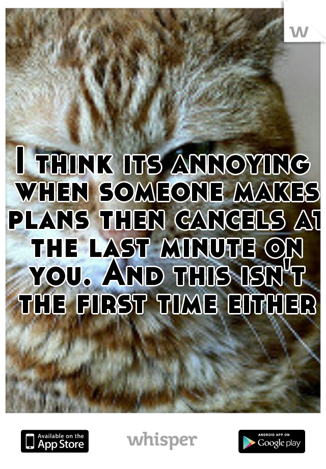 I think its annoying when someone makes plans then cancels at the last minute on you. And this isn't the first time either