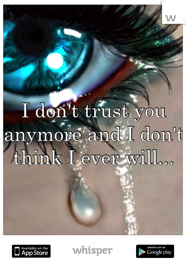 I don't trust you anymore and I don't think I ever will...