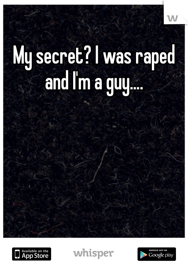 My secret? I was raped and I'm a guy....