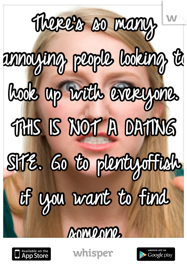 There's so many annoying people looking to hook up with everyone. THIS IS NOT A DATING SITE. Go to plentyoffish if you want to find someone