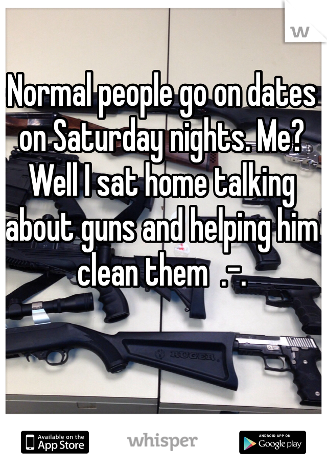Normal people go on dates on Saturday nights. Me? Well I sat home talking about guns and helping him clean them  .-.
