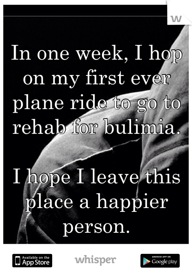 In one week, I hop on my first ever plane ride to go to rehab for bulimia.   I hope I leave this place a happier person.