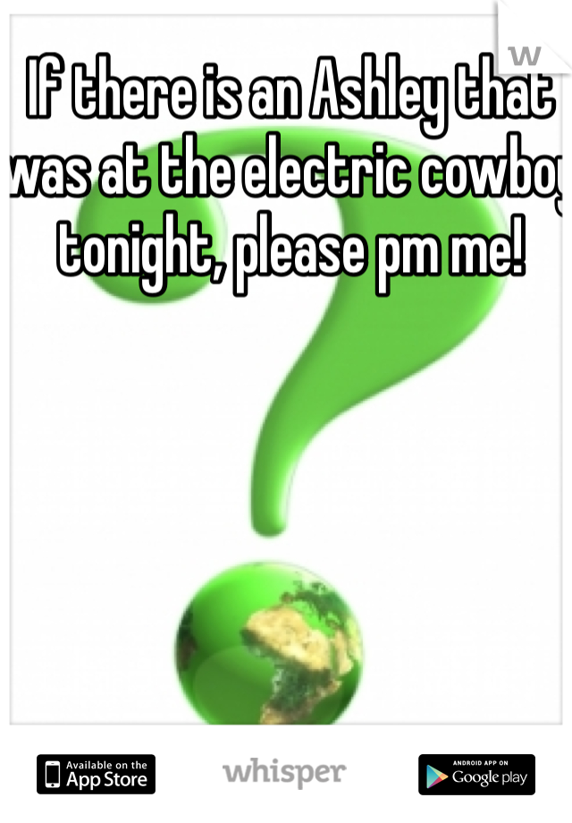 If there is an Ashley that was at the electric cowboy tonight, please pm me!