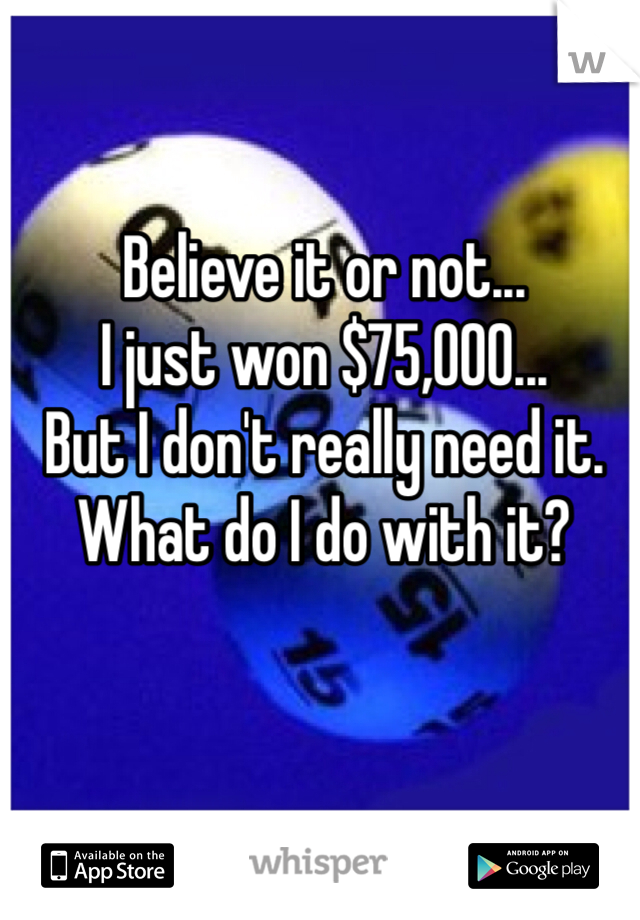 Believe it or not...  I just won $75,000... But I don't really need it. What do I do with it?