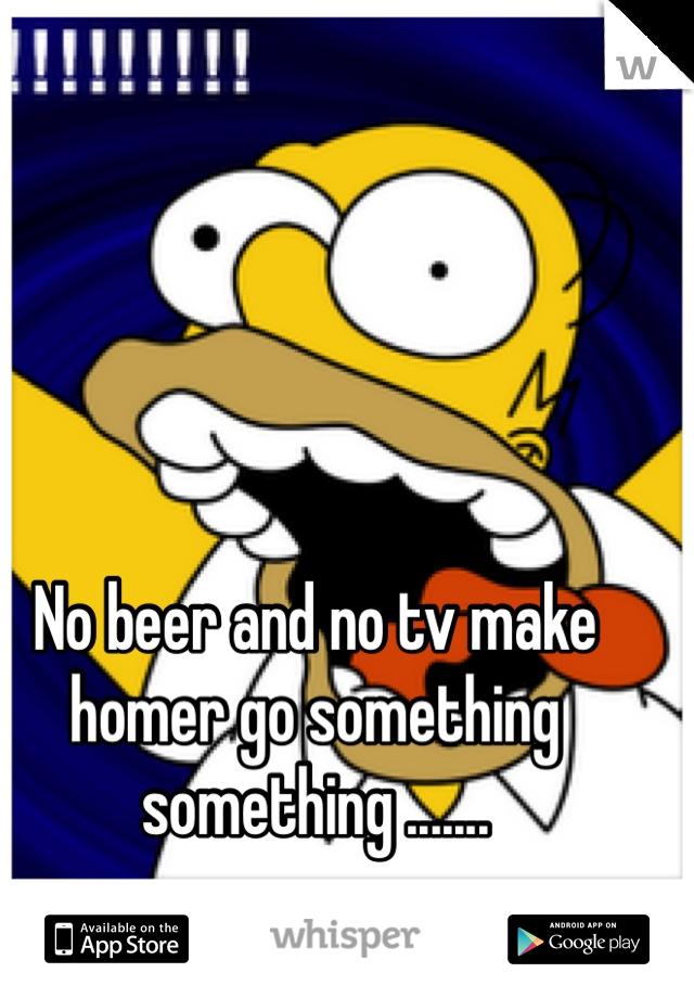 No beer and no tv make homer go something something .......